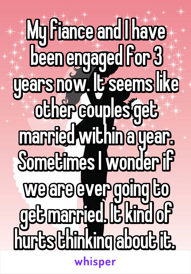 My fiance and I have been engaged for 3 years now. It seems like other couples get married within a year. Sometimes I wonder if we are ever going to get married. It kind of hurts thinking about it.