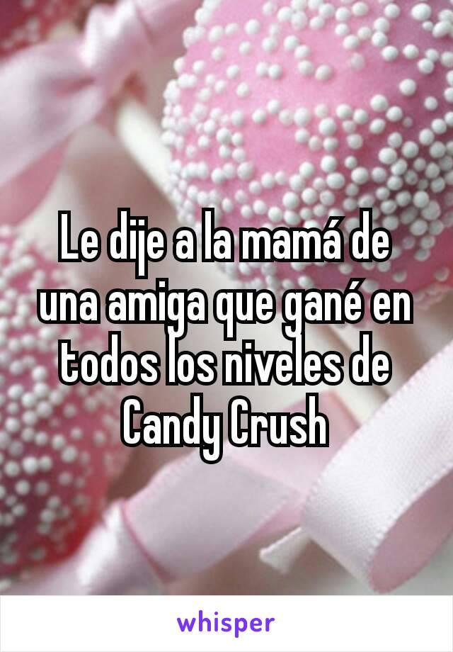 Le dije a la mamá de una amiga que gané en todos los niveles de Candy Crush