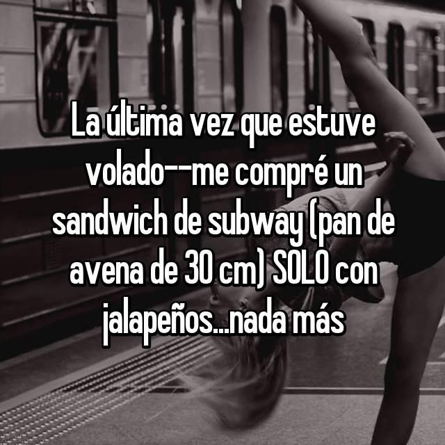 La última vez que estuve volado--me compré un sandwich de subway (pan de avena de 30 cm) SOLO con jalapeños...nada más