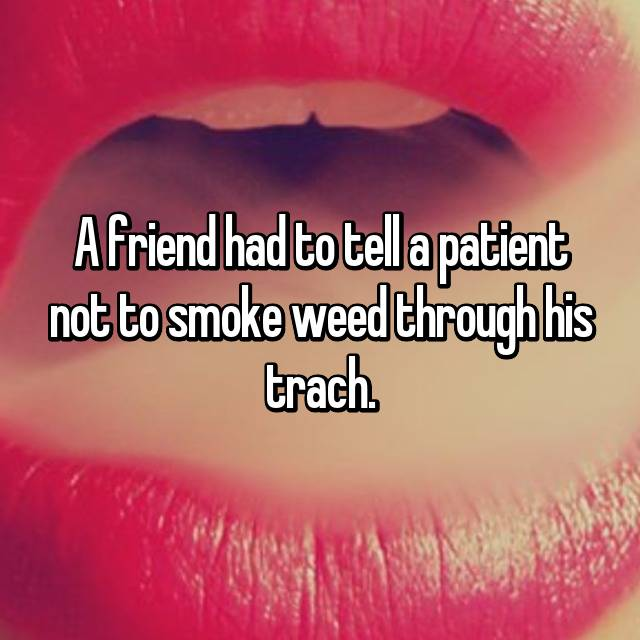 A friend had to tell a patient not to smoke weed through his trach.