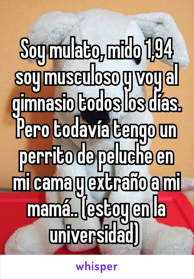 Soy mulato, mido 1,94 soy musculoso y voy al gimnasio todos los días. Pero todavía tengo un perrito de peluche en mi cama y extraño a mi mamá.. (estoy en la universidad)