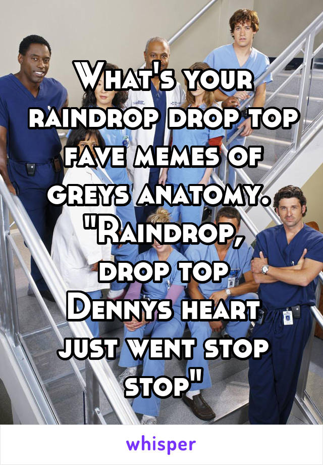 What\'s your raindrop drop top fave memes of greys anatomy. \