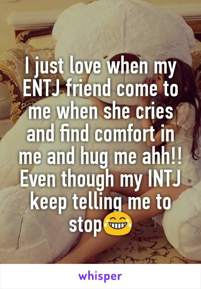 I just love when my ENTJ friend come to me when she cries and find