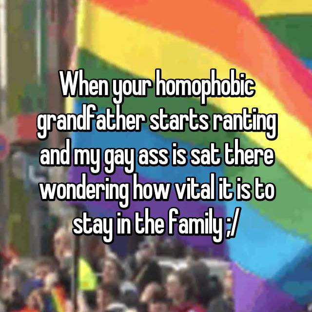 When your homophobic grandfather starts ranting and my gay ass is sat there wondering how vital it is to stay in the family ;/
