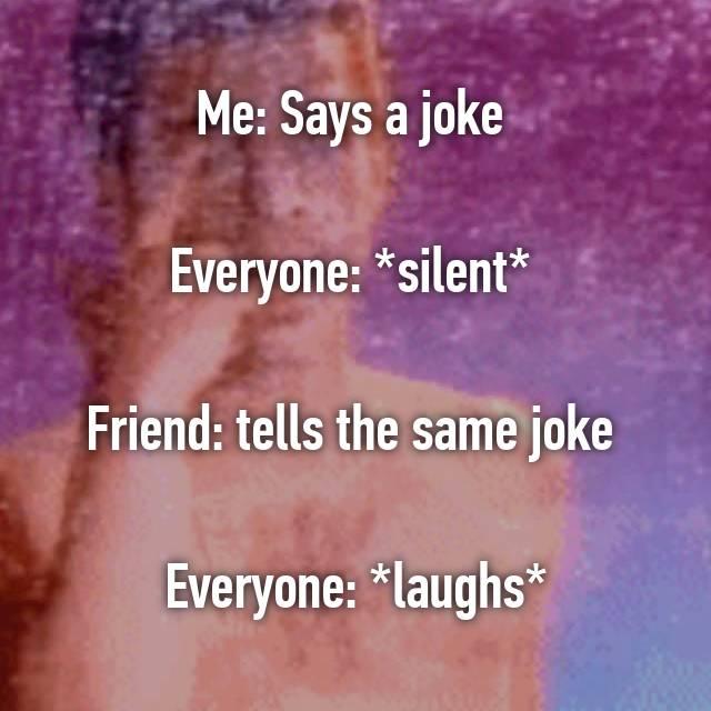 Me: Says a joke Everyone: *silent* Friend: tells the same joke
