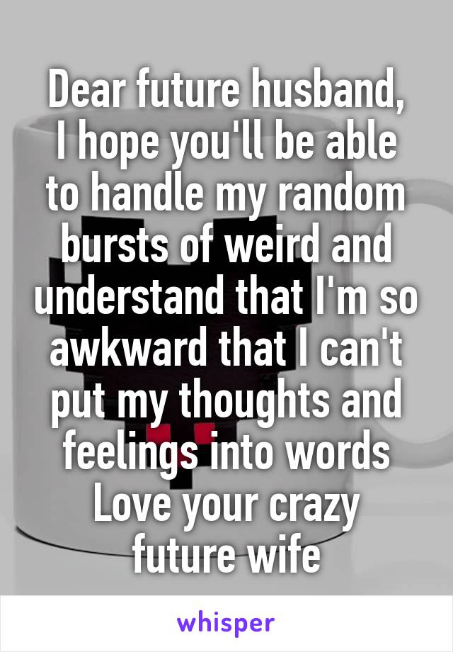 Dear Future Husband I Hope Youll Be Able To Handle My Random Bursts