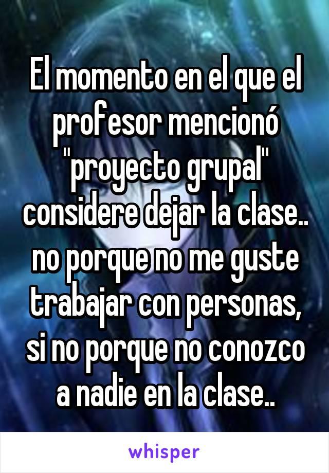 """El momento en el que el profesor mencionó """"proyecto grupal"""" considere dejar la clase.. no porque no me guste trabajar con personas, si no porque no conozco a nadie en la clase.."""