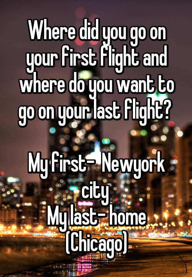 Where did you go on your first flight and where do you want