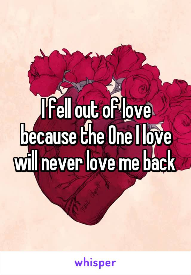 I fell out of love because the One I love will never love me back
