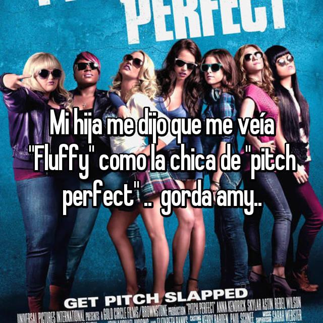 """Mi hija me dijo que me veía """"Fluffy"""" como la chica de """"pitch perfect"""" ..  gorda amy.."""