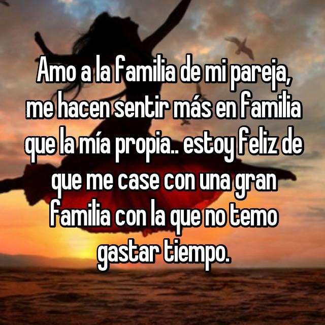 Amo a la familia de mi pareja, me hacen sentir más en familia que la mía propia.. estoy feliz de que me case con una gran familia con la que no temo gastar tiempo.