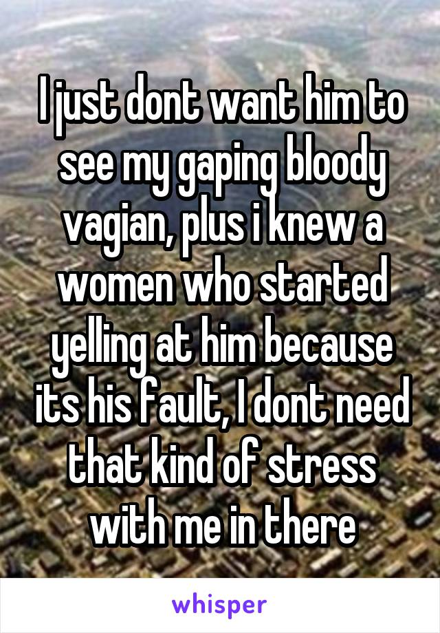 I just dont want him to see my gaping bloody vagian, plus i knew a ...