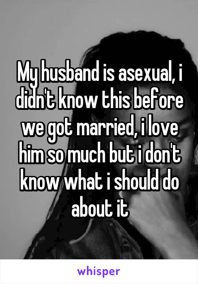 My husband is asexual, i didn't know this before we got married, i love him so much but i don't know what i should do about it