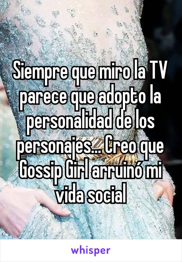 Siempre que miro la TV parece que adopto la personalidad de los personajes... Creo que Gossip Girl arruinó mi vida social