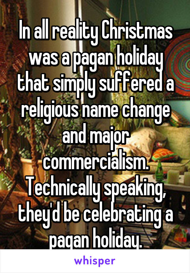 Christmas Is A Pagan Holiday.In All Reality Christmas Was A Pagan Holiday That Simply