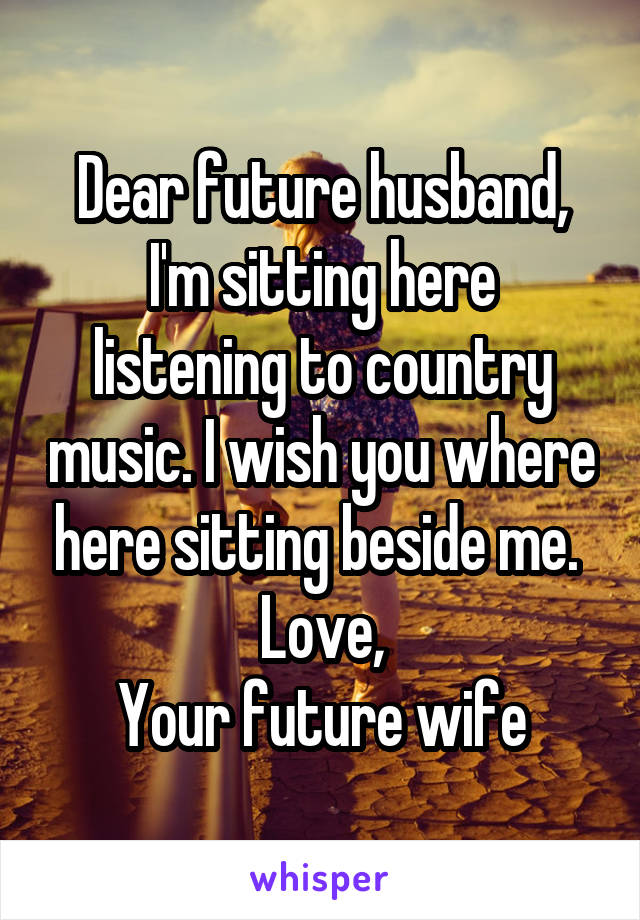 Dear future husband, I'm sitting here listening to country music  I