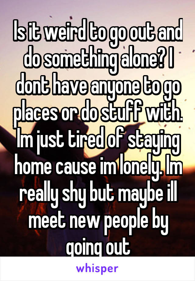 Is going out alone weird