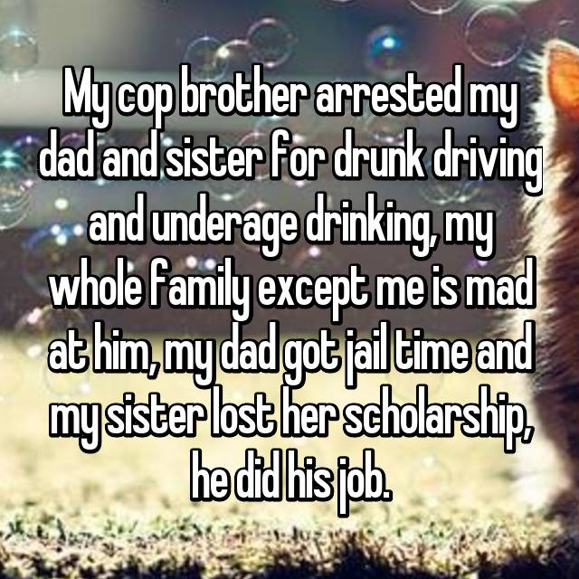 My cop brother arrested my dad and sister for drunk driving and underage drinking, my whole family except me is mad at him, my dad got jail time and my sister lost her scholarship, he did his job.