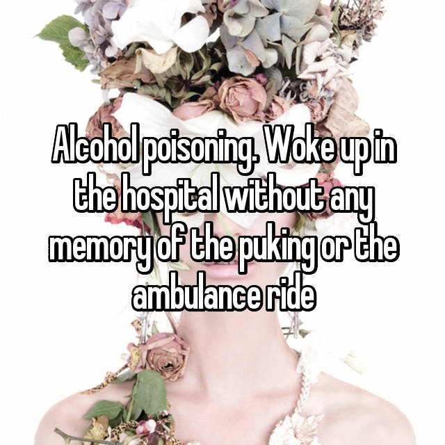 Alcohol poisoning. Woke up in the hospital without any memory of the puking or the ambulance ride