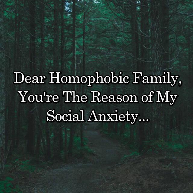 Dear Homophobic Family, You're The Reason of My Social Anxiety...