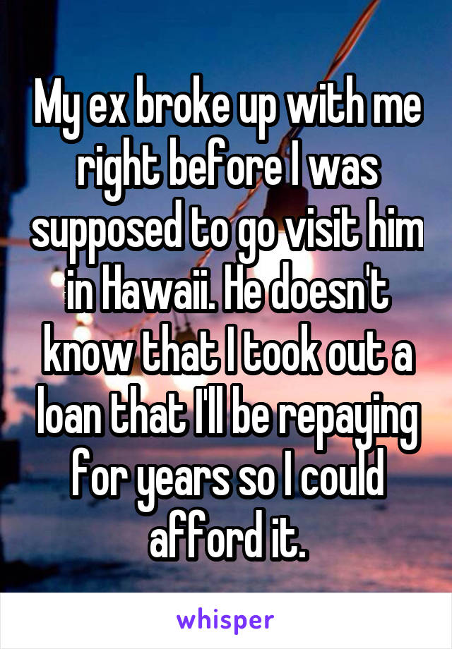 My ex broke up with me right before I was supposed to go visit him in Hawaii. He doesn't know that I took out a loan that I'll be repaying for years so I could afford it.