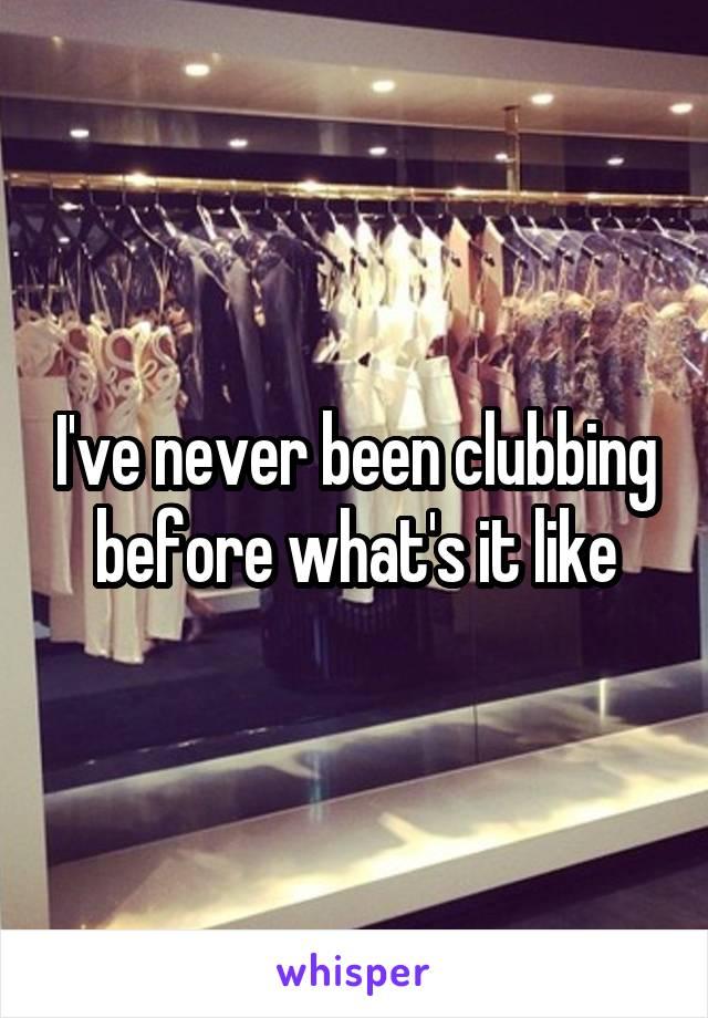 Never been clubbing