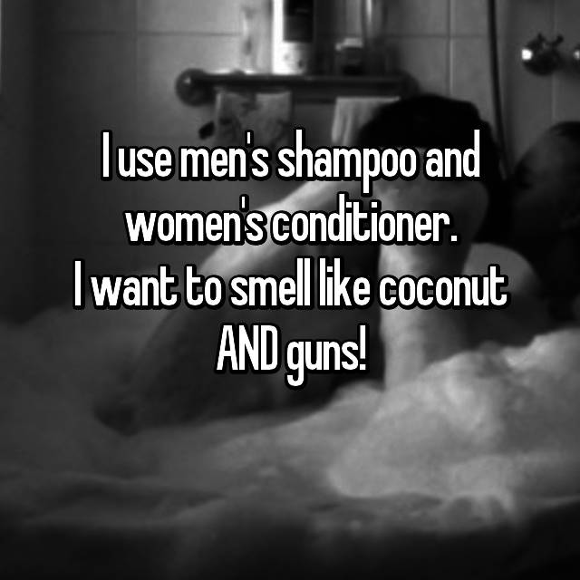I use men's shampoo and women's conditioner. I want to smell like coconut AND guns! 😉