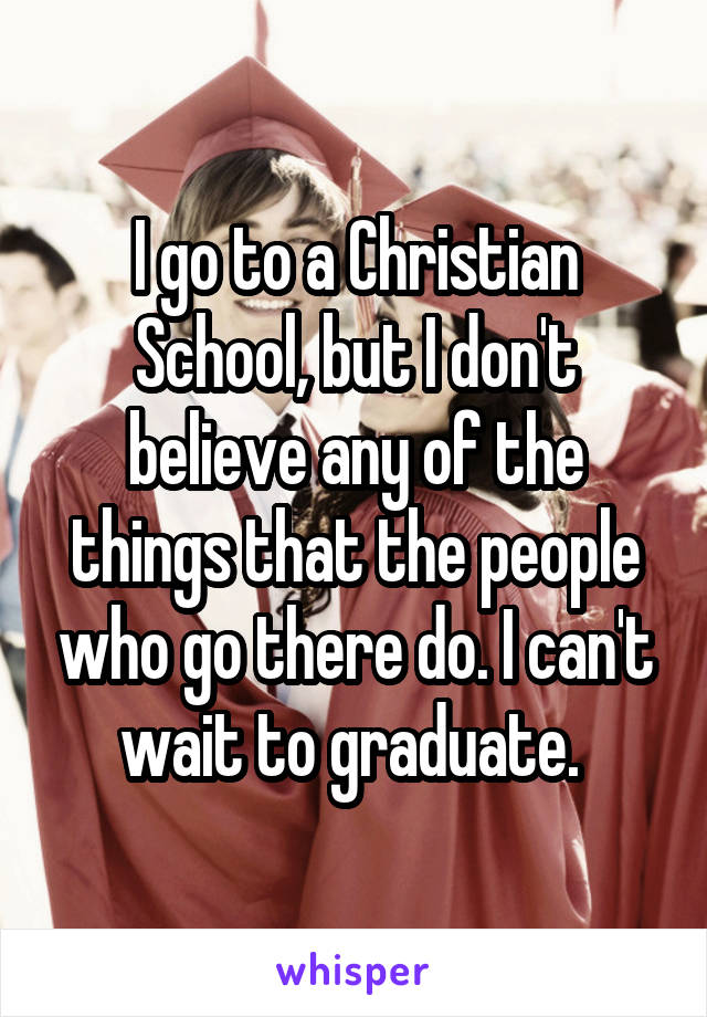 I go to a Christian School, but I don't believe any of the things that the people who go there do. I can't wait to graduate.