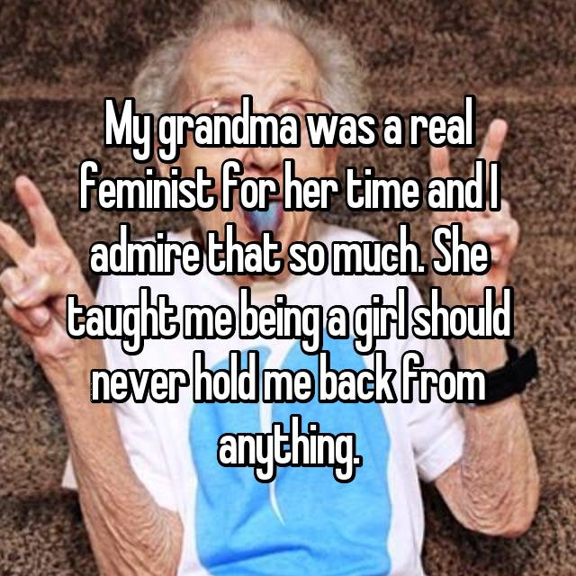 My grandma was a real feminist for her time and I admire that so much. She taught me being a girl should never hold me back from anything.