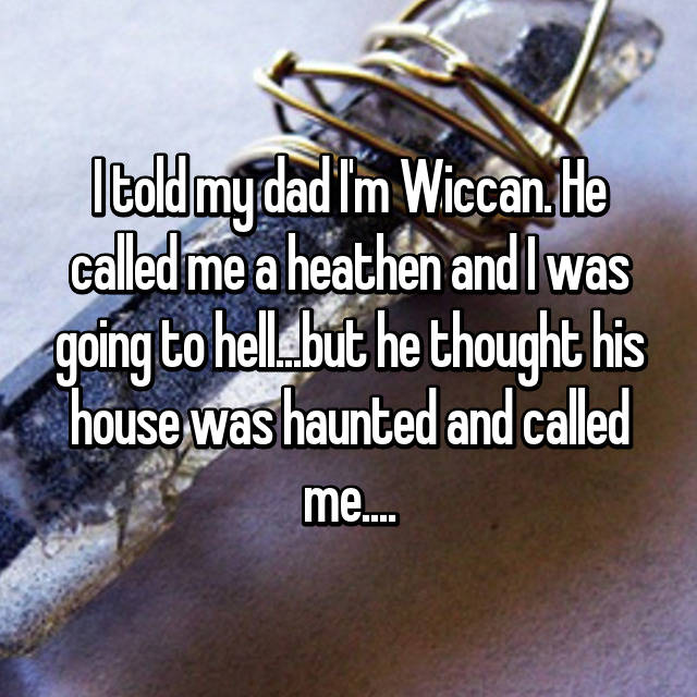 I told my dad I'm Wiccan. He called me a heathen and I was going to hell...but he thought his house was haunted and called me....