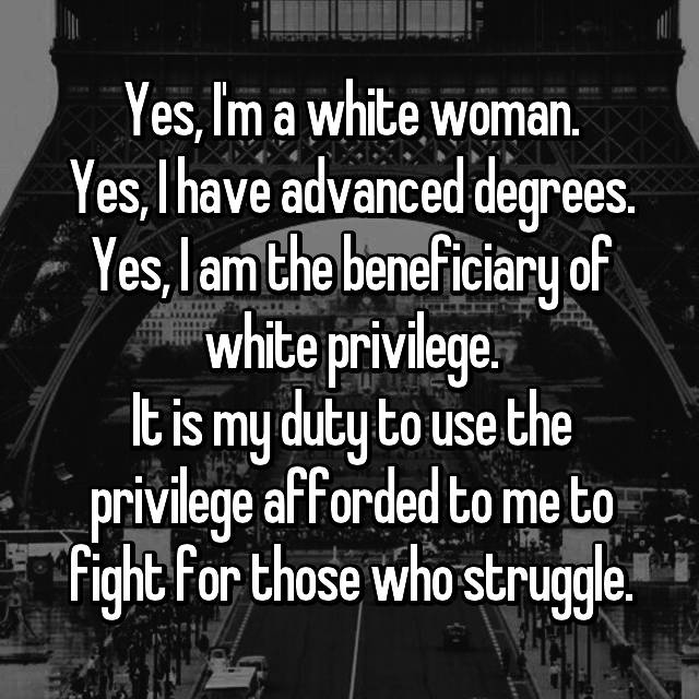 Yes, I'm a white woman. Yes, I have advanced degrees. Yes, I am the beneficiary of white privilege. It is my duty to use the privilege afforded to me to fight for those who struggle.