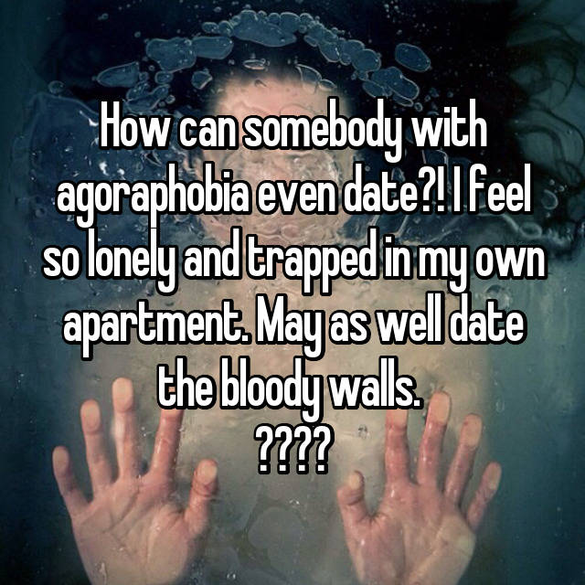How can somebody with agoraphobia even date?! I feel so lonely and trapped in my own apartment. May as well date the bloody walls.  🤦🏻♀️💔