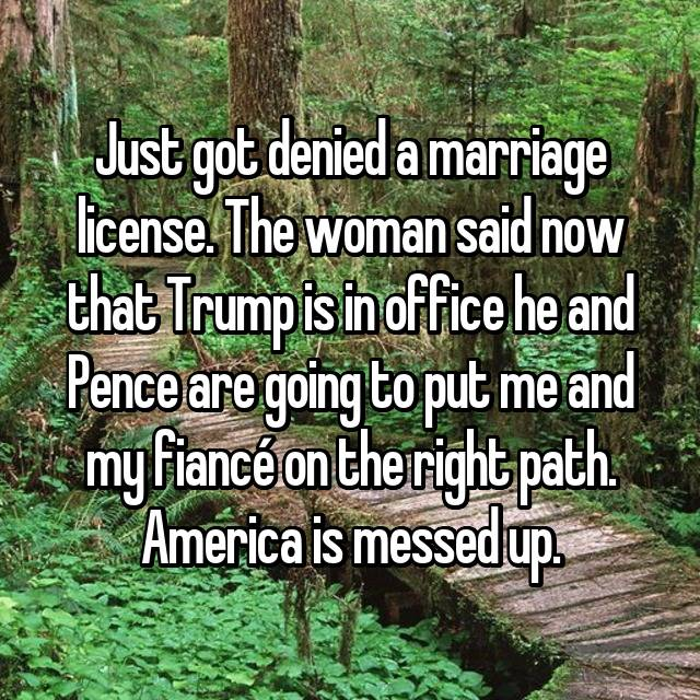 Just got denied a marriage license. The woman said now that Trump is in office he and Pence are going to put me and my fiancé on the right path. America is messed up. 😔