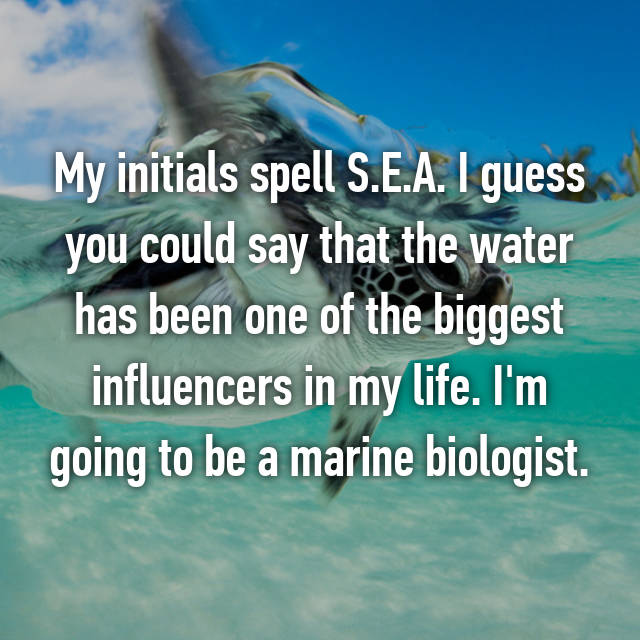 My initials spell S.E.A. I guess you could say that the water has been one of the biggest influencers in my life. I'm going to be a marine biologist. 😀🐳