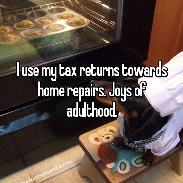 I use my tax returns towards home repairs. Joys of adulthood.