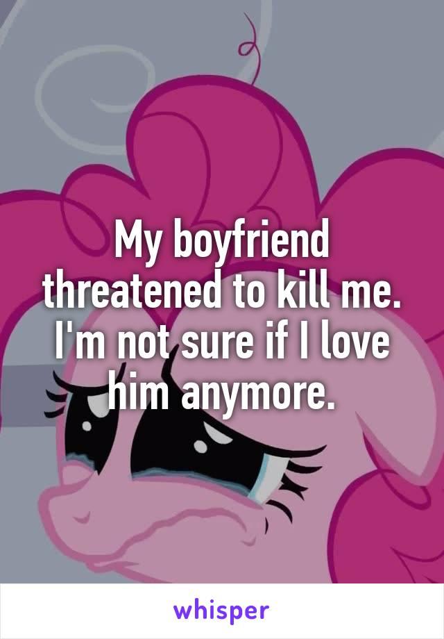 My Boyfriend Threatened To Kill Me. Im Not Sure If I