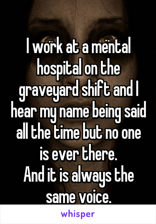 I work at a mental hospital on the graveyard shift and I hear my name being said all the time but no one is ever there. And it is always the same voice.