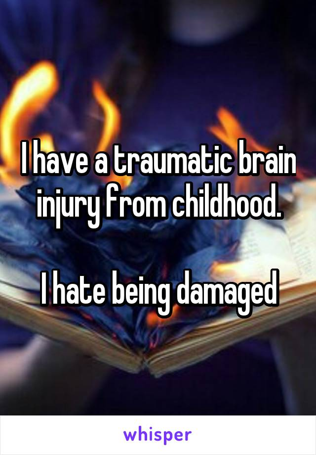 I have a traumatic brain injury from childhood.  I hate being damaged