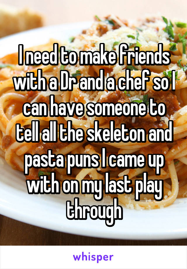i need to make friends with a dr and a chef so i can have someone to