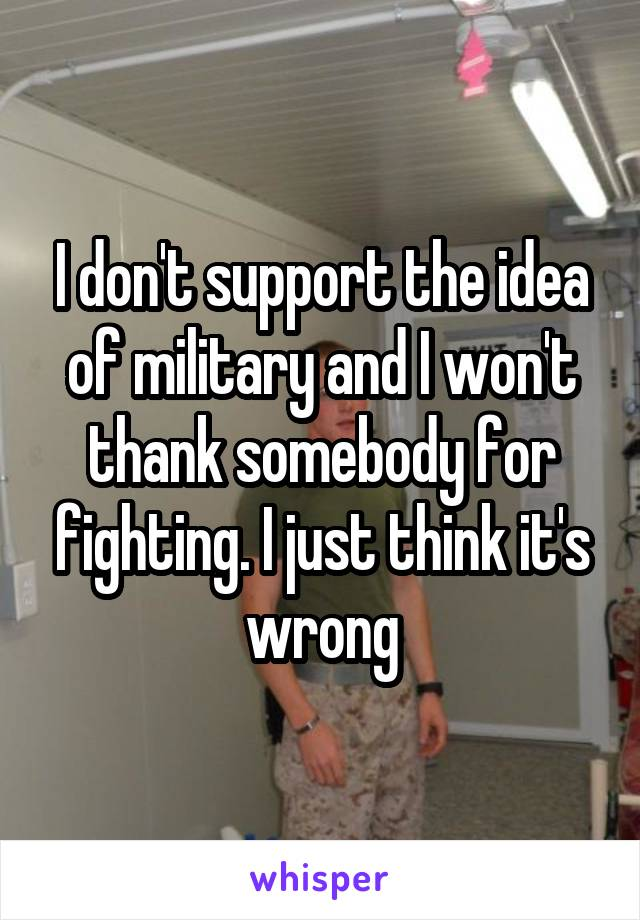 I don't support the idea of military and I won't thank somebody for fighting. I just think it's wrong