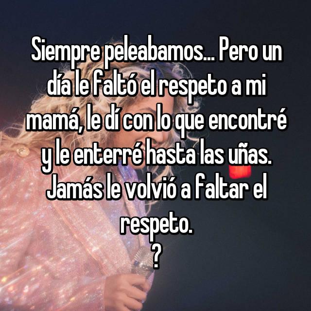 Siempre peleabamos... Pero un día le faltó el respeto a mi mamá, le dí con lo que encontré y le enterré hasta las uñas. Jamás le volvió a faltar el respeto. ✌