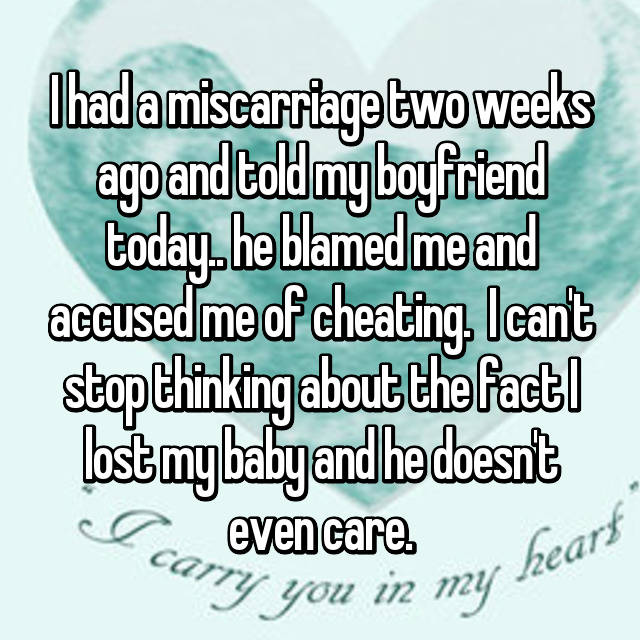 I had a miscarriage two weeks ago and told my boyfriend today.. he blamed me and accused me of cheating. 😞 I can't stop thinking about the fact I lost my baby and he doesn't even care.