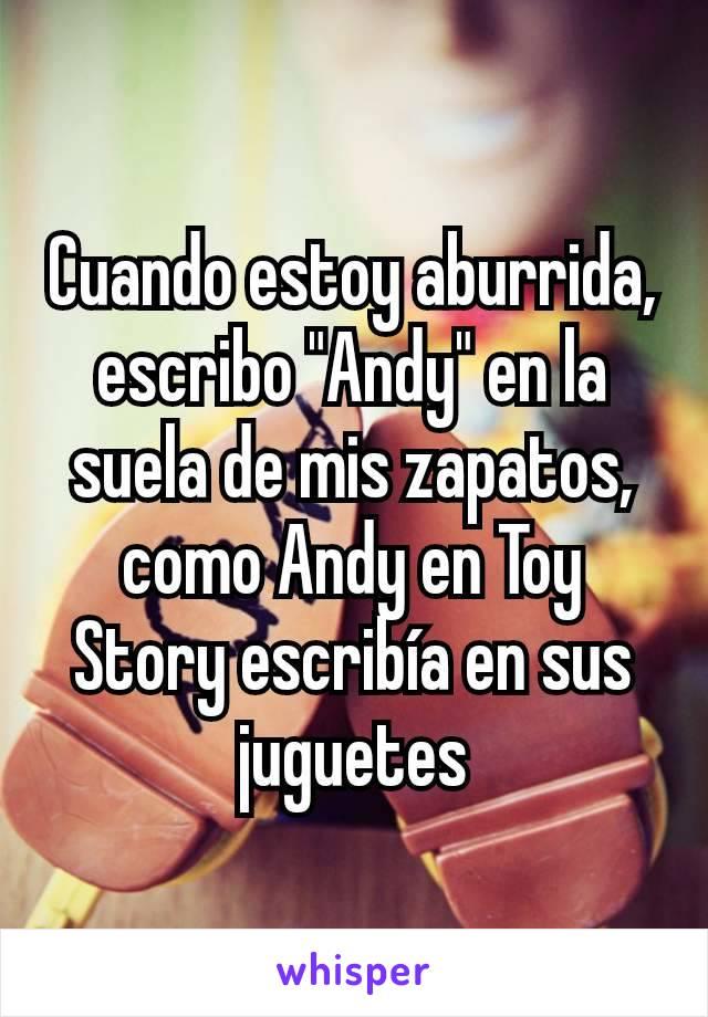 """Cuando estoy aburrida, escribo """"Andy"""" en la suela de mis zapatos, como Andy en Toy Story escribía en sus juguetes"""