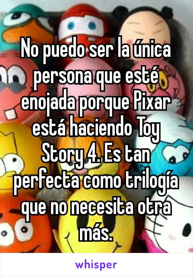No puedo ser la única persona que esté enojada porque Pixar está haciendo Toy Story 4. Es tan perfecta como trilogía que no necesita otra más.