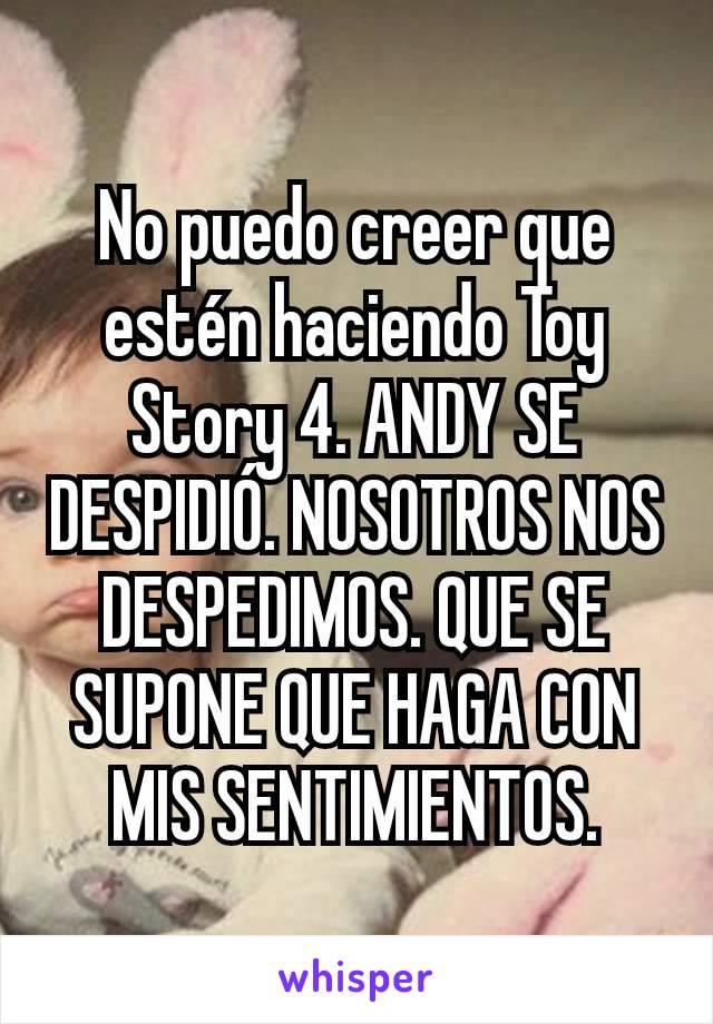 No puedo creer que estén haciendo Toy Story 4. ANDY SE DESPIDIÓ. NOSOTROS NOS DESPEDIMOS. QUE SE SUPONE QUE HAGA CON MIS SENTIMIENTOS.