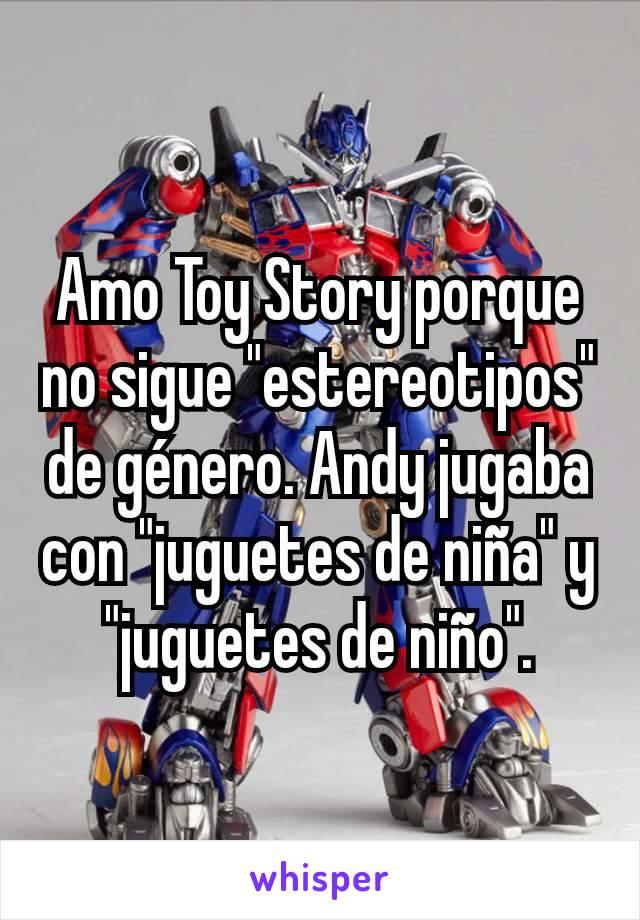 """Amo Toy Story porque no sigue """"estereotipos"""" de género. Andy jugaba con """"juguetes de niña"""" y """"juguetes de niño""""."""