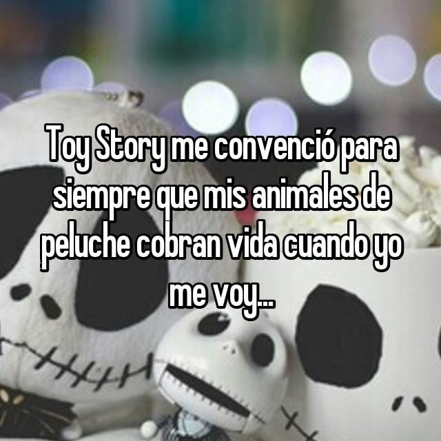 Toy Story me convenció para siempre que mis animales de peluche cobran vida cuando yo me voy...