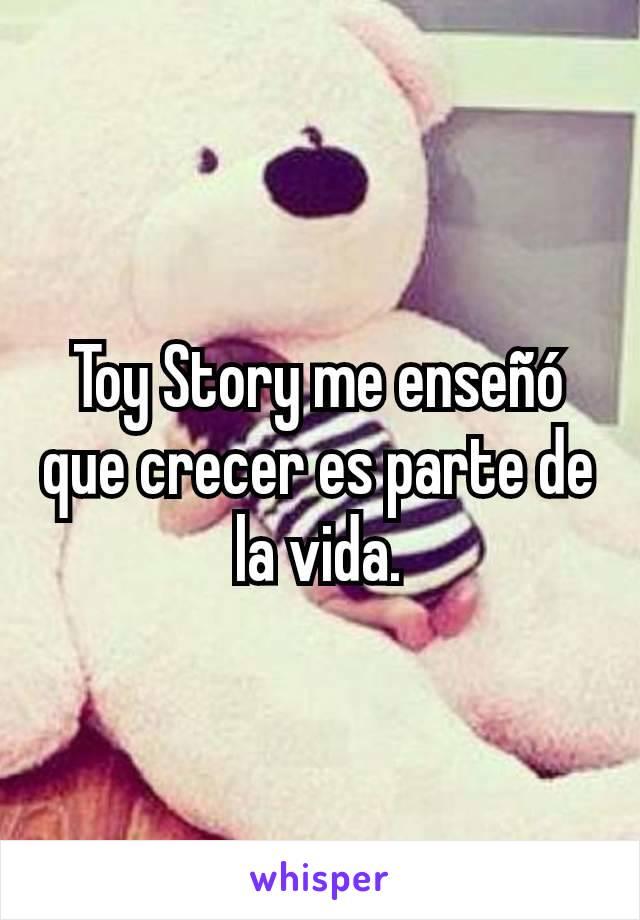 Toy Story me enseñó que crecer es parte de la vida.