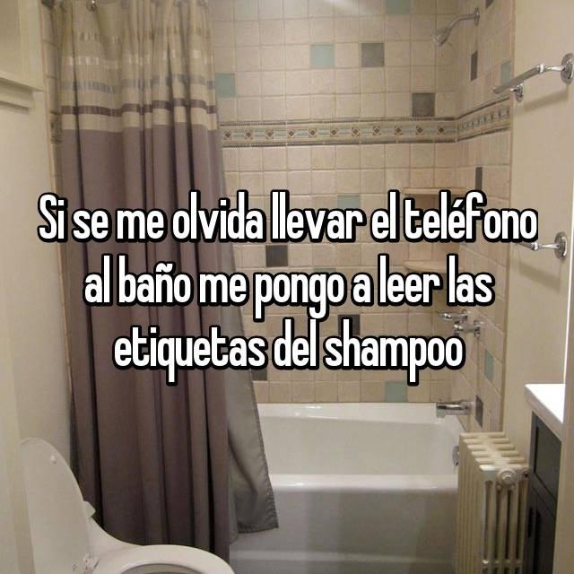 Si se me olvida llevar el teléfono al baño me pongo a leer las etiquetas del shampoo