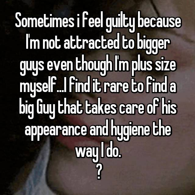 Sometimes i feel guilty because I'm not attracted to bigger guys even though I'm plus size myself...I find it rare to find a big Guy that takes care of his appearance and hygiene the way I do.  🤔